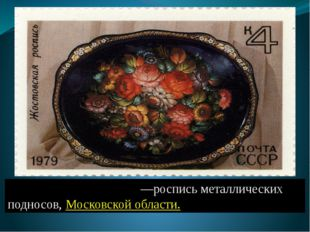 Жо́стовская ро́спись—роспись металлических подносов, Московской области.