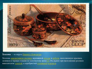 Хохлома́—в округе Нижнего Новгорода. Хохлома декоративную роспись деревянной
