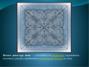 Волого́дское кру́жево—, плетённого на коклюшках (деревянных палочках); распр