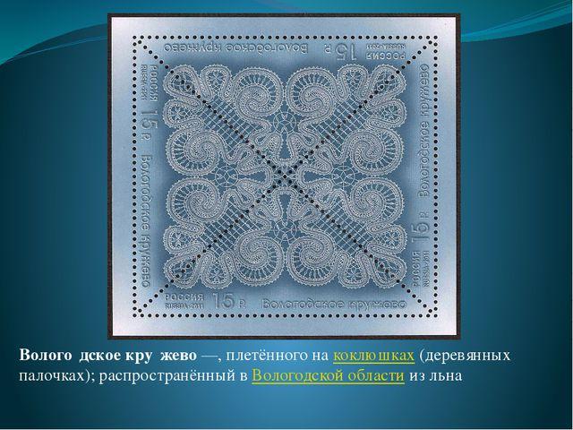 Волого́дское кру́жево—, плетённого на коклюшках (деревянных палочках); распр...