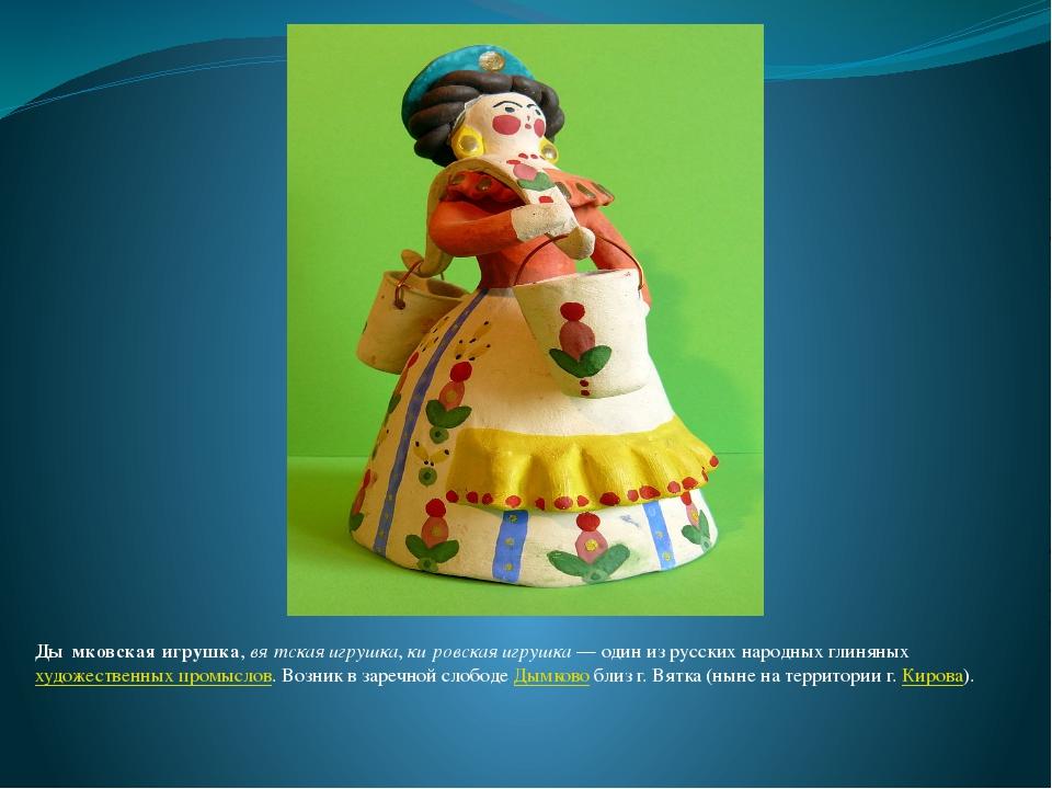 Ды́мковская игрушка, вя́тская игрушка, ки́ровская игрушка— один из русских н...