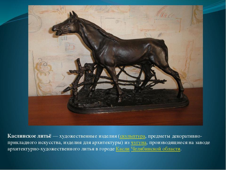 Каслинское литьё— художественные изделия (скульптура, предметы декоративно-п...