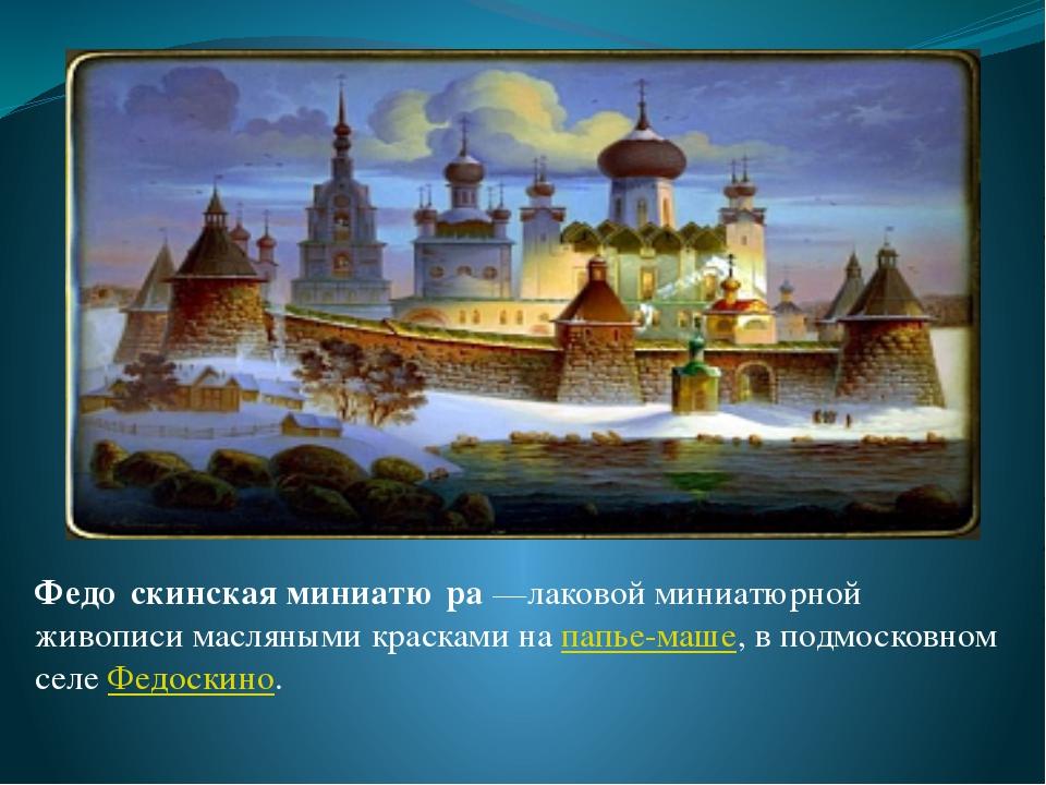 Федо́скинская миниатю́ра—лаковой миниатюрной живописи масляными красками на...