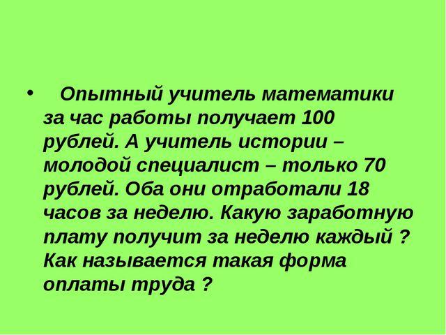Опытный учитель математики за час работы получает 100 рублей. А учитель исто...