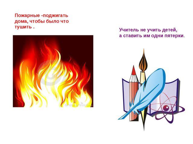 Учитель не учить детей, а ставить им одни пятерки. Пожарные -поджигать дома,...