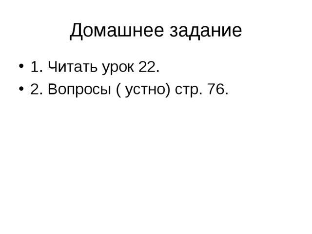 Домашнее задание 1. Читать урок 22. 2. Вопросы ( устно) стр. 76.