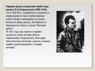 Первым среди создателей самбо надо назвать В.А.Спиридонова (1883-1943). Он в