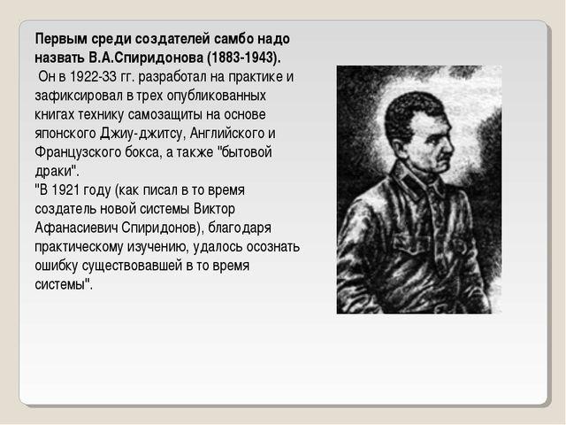 Первым среди создателей самбо надо назвать В.А.Спиридонова (1883-1943). Он в...