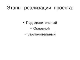Этапы реализации проекта: Подготовительный Основной Заключительный
