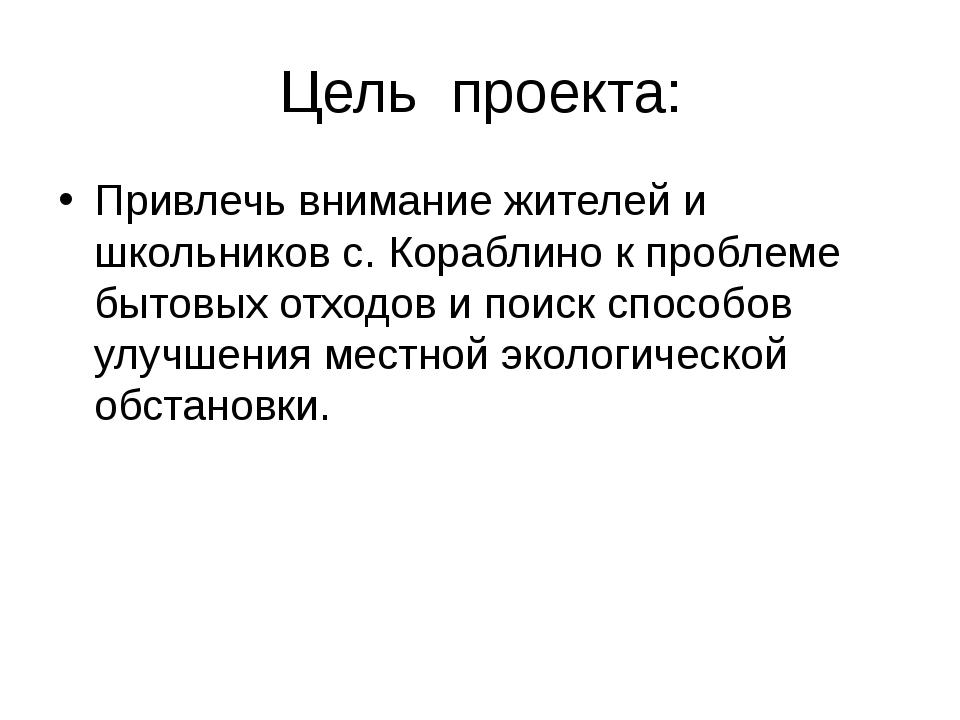 Цель проекта: Привлечь внимание жителей и школьников с. Кораблино к проблеме...