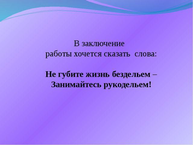В заключение работы хочется сказать слова: Не губите жизнь бездельем – Занима...