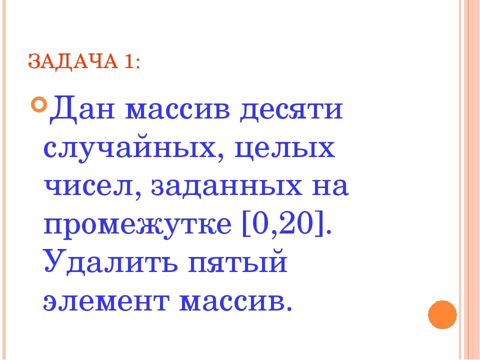 ЗАДАЧА 1: Дан массив десяти случайных, целых чисел, заданных на промежутке [0...