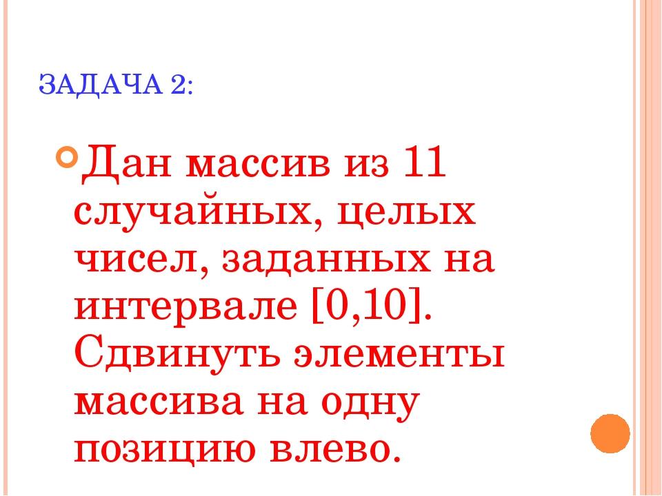 ЗАДАЧА 2: Дан массив из 11 случайных, целых чисел, заданных на интервале [0,1...