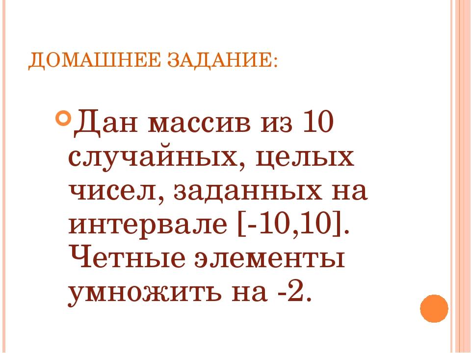 ДОМАШНЕЕ ЗАДАНИЕ: Дан массив из 10 случайных, целых чисел, заданных на интерв...
