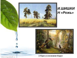 И.ШИШКИН «Рожь» «Утро в сосновом бору»