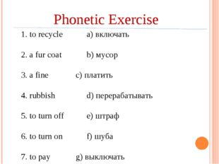 Phonetic Exercise 1. to recyclea) включать 2. a fur coatb) мусор 3. a