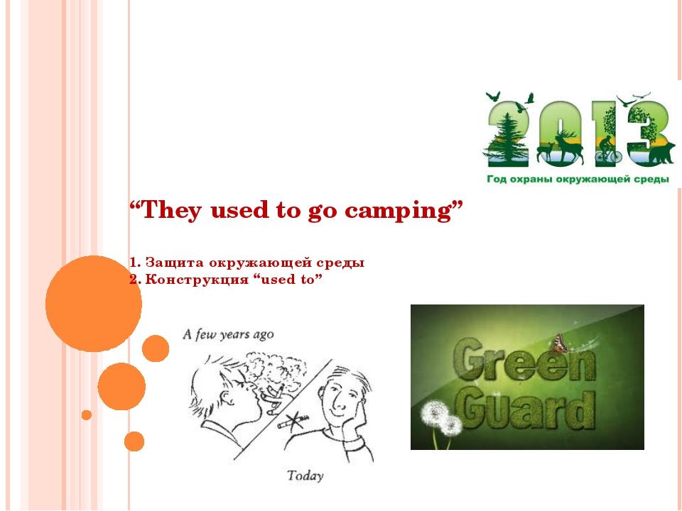 """They used to go camping"" 1. Защита окружающей среды 2. Конструкция ""used to"""