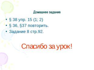 Домашнее задание § 38 упр. 15 (1; 2) § 36, §37 повторить. Задание 8 стр.92. С