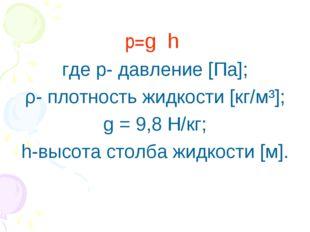 р=gρh где р- давление [Па]; ρ- плотность жидкости [кг/м³]; g = 9,8 Н/кг; h