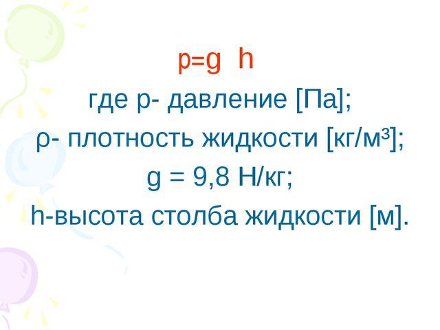 р=gρh где р- давление [Па]; ρ- плотность жидкости [кг/м³]; g = 9,8 Н/кг; h...