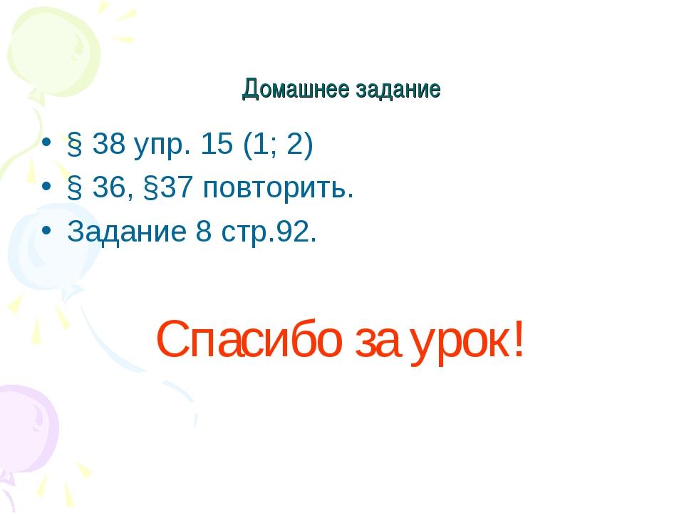 Домашнее задание § 38 упр. 15 (1; 2) § 36, §37 повторить. Задание 8 стр.92. С...