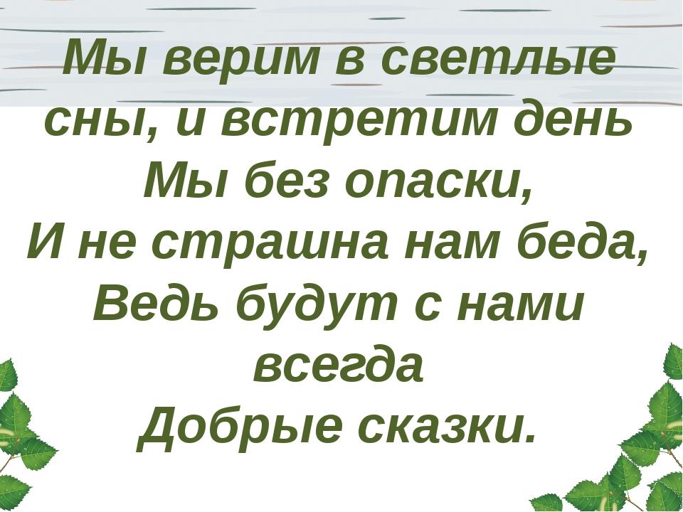 Мы верим в светлые сны, и встретим день Мы без опаски, И не страшна нам беда,...