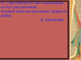 К.Г Паустовский не был сказочником, он был рассказчиком, который облегчал рас