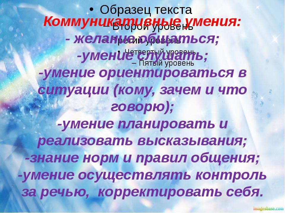 Коммуникативные умения: - желание общаться; -умение слушать; -умение ориентир...
