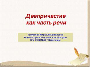 Деепричастие как часть речи Тукубаева Мира Кайыржановна Учитель русского язык