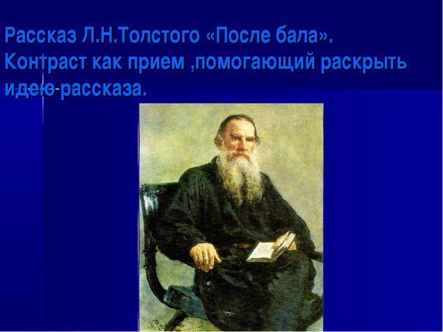 Рассказ Л.Н.Толстого «После бала». Контраст как прием ,помогающий раскрыть и...