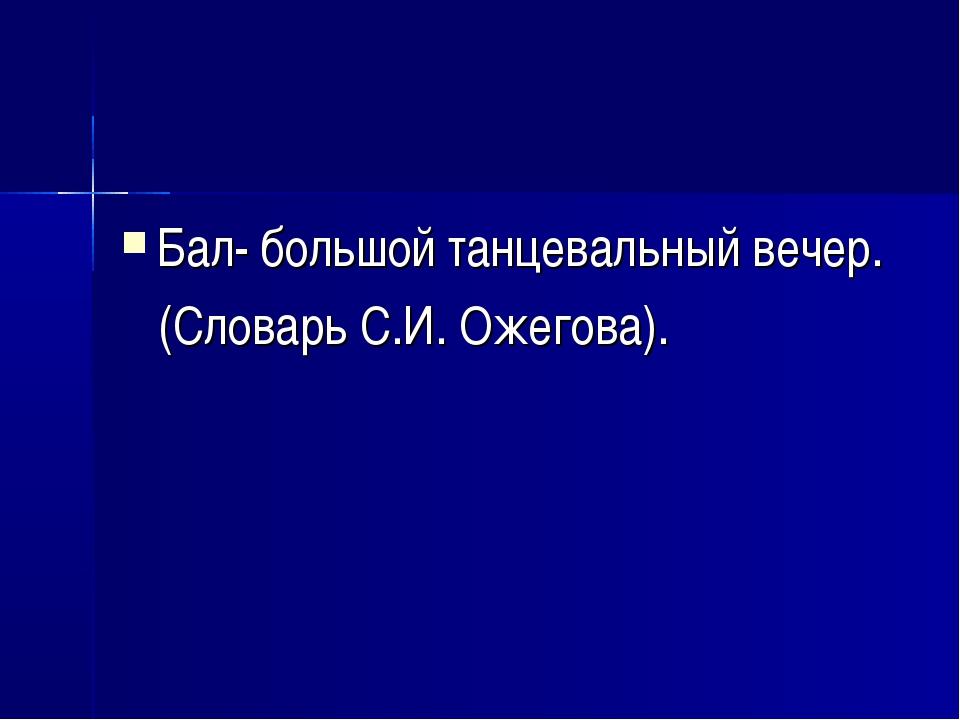 Бал- большой танцевальный вечер. (Словарь С.И. Ожегова).