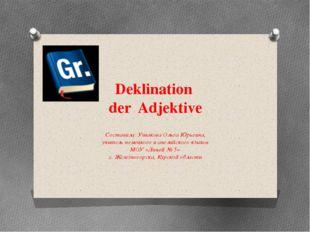 Deklination der Adjektive Составила: Ушакова Ольга Юрьевна, учитель немецкого