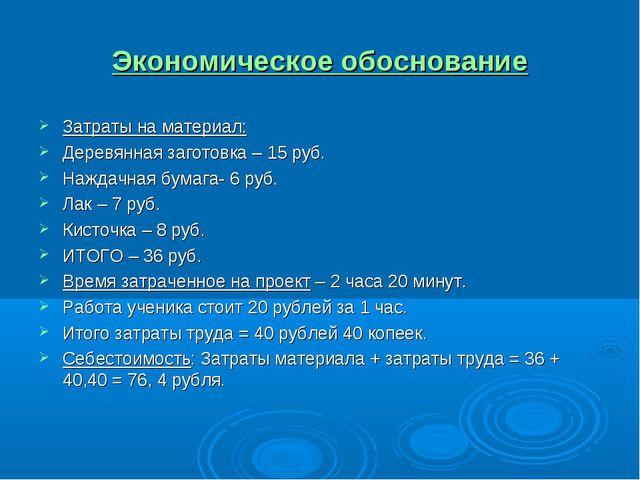 Экономическое обоснование Затраты на материал: Деревянная заготовка – 15 руб....