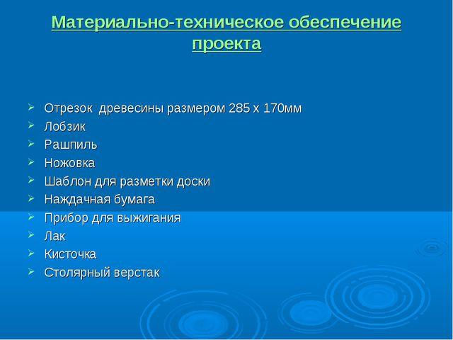Материально-техническое обеспечение проекта Отрезок древесины размером 285 х...