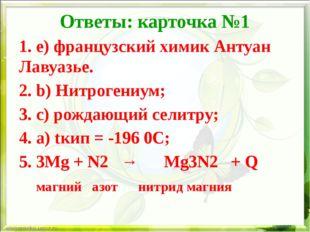 Ответы: карточка №1 1. e) французский химик Антуан Лавуазье. 2. b) Нитрогениу