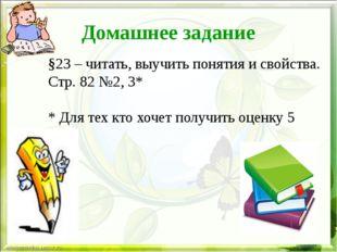 Домашнее задание §23 – читать, выучить понятия и свойства. Стр. 82 №2, 3* * Д