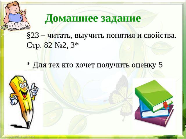 Домашнее задание §23 – читать, выучить понятия и свойства. Стр. 82 №2, 3* * Д...