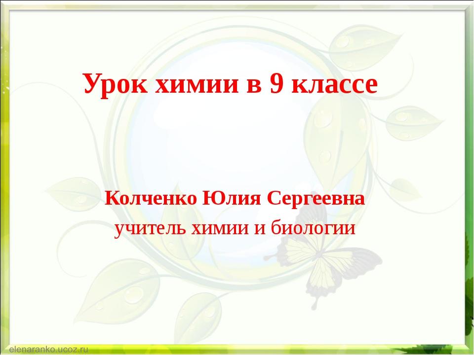 Урок химии в 9 классе Колченко Юлия Сергеевна учитель химии и биологии