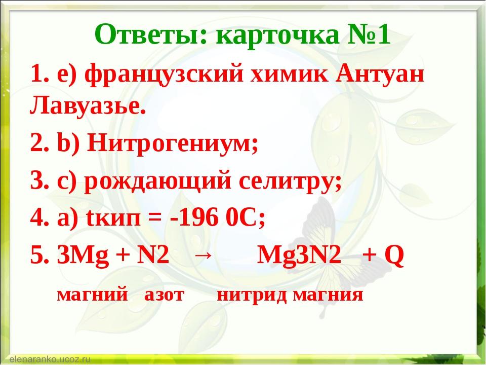 Ответы: карточка №1 1. e) французский химик Антуан Лавуазье. 2. b) Нитрогениу...