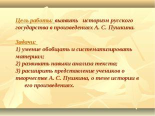 Цель работы: выявить историзм русского государства в произведениях А. С. Пушк