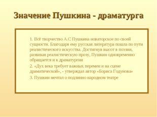 Значение Пушкина - драматурга  1. Всё творчество А.С Пушкина новаторское по