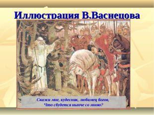 Иллюстрация В.Васнецова Скажи мне, кудесник, любимец богов, Что сбудется нынч