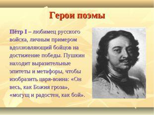 Герои поэмы Пётр I – любимец русского войска, личным примером вдохновляющий б