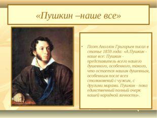 «Пушкин –наше все» Поэт Аполлон Григорьев писал в статье 1859 года: «А Пушкин