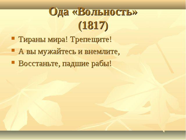 Ода «Вольность» (1817) Тираны мира! Трепещите! А вы мужайтесь и внемлите, Вос...