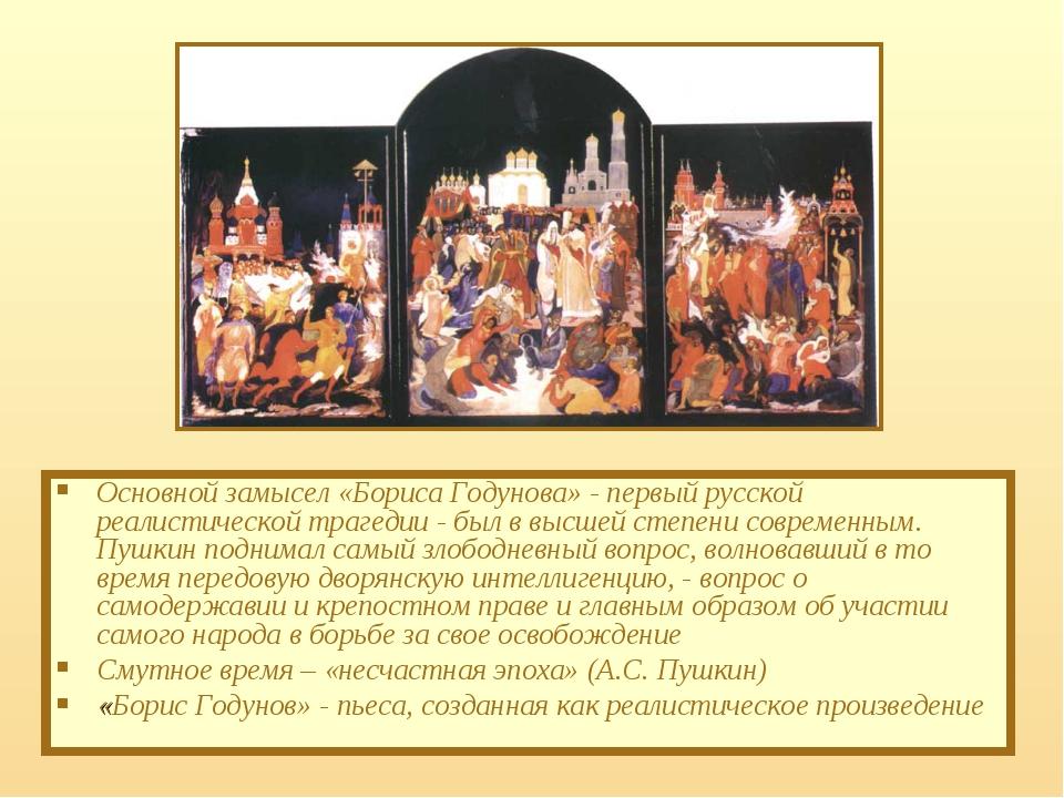 Основной замысел «Бориса Годунова» - первый русской реалистической трагедии -...