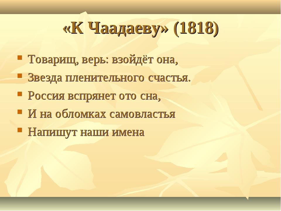 «К Чаадаеву» (1818) Товарищ, верь: взойдёт она, Звезда пленительного счастья....