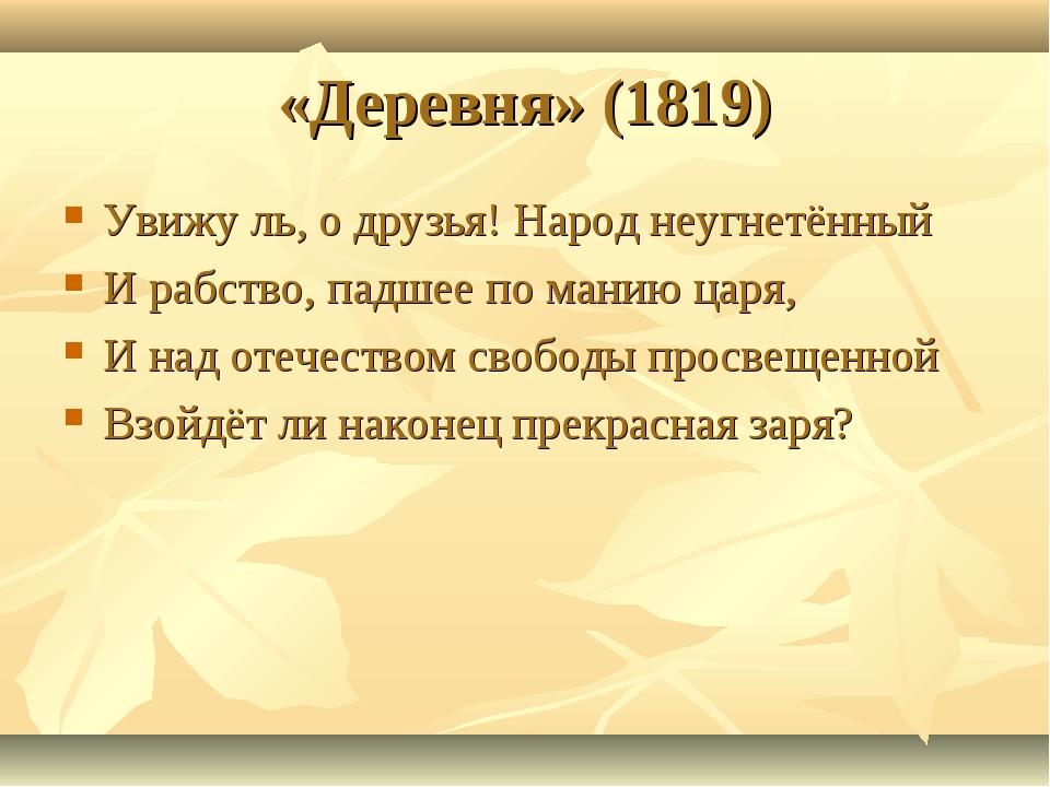 «Деревня» (1819) Увижу ль, о друзья! Народ неугнетённый И рабство, падшее по...