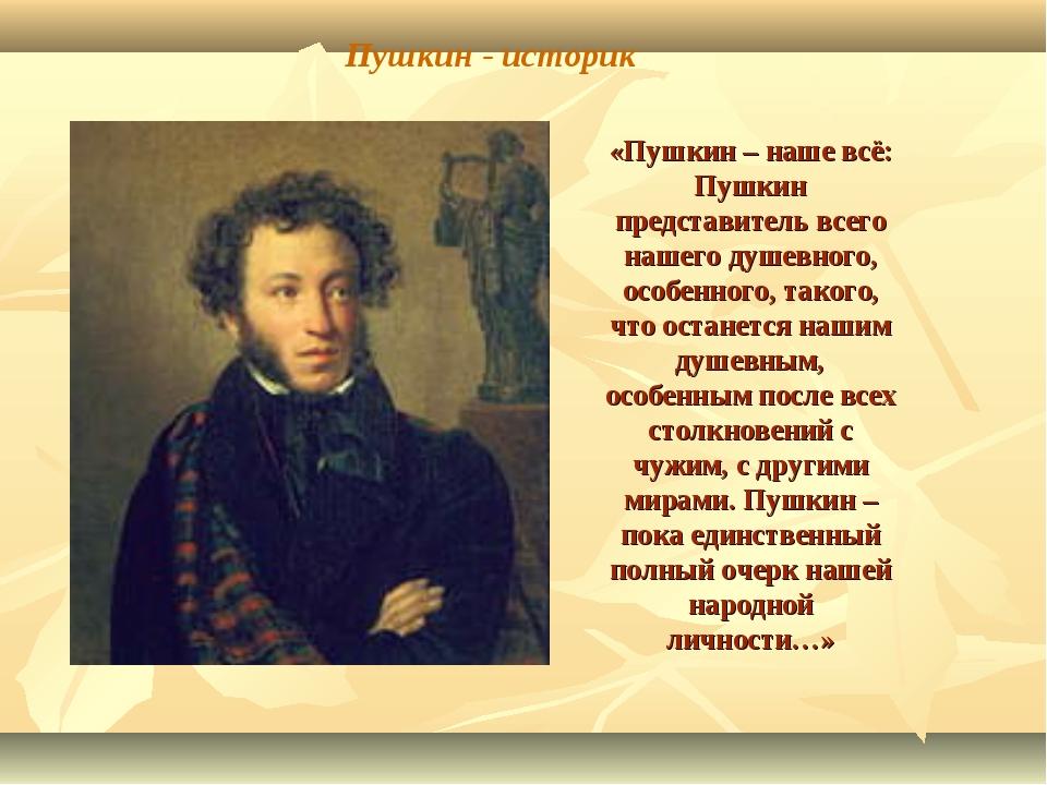 «Пушкин – наше всё: Пушкин представитель всего нашего душевного, особенного,...