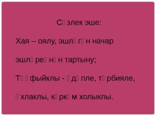Сүзлек эше: Хая – оялу, эшләгән начар эшләреңнән тартыну; Тәүфыйклы - әдәпле
